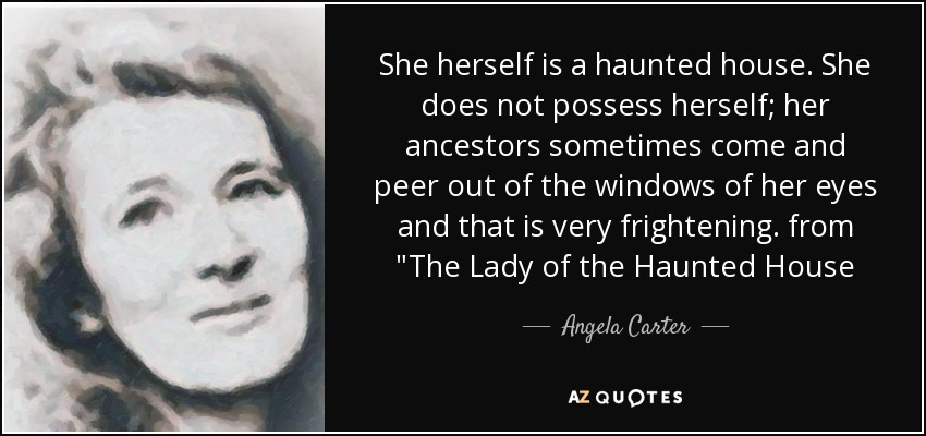 She herself is a haunted house. She does not possess herself; her ancestors sometimes come and peer out of the windows of her eyes and that is very frightening. from