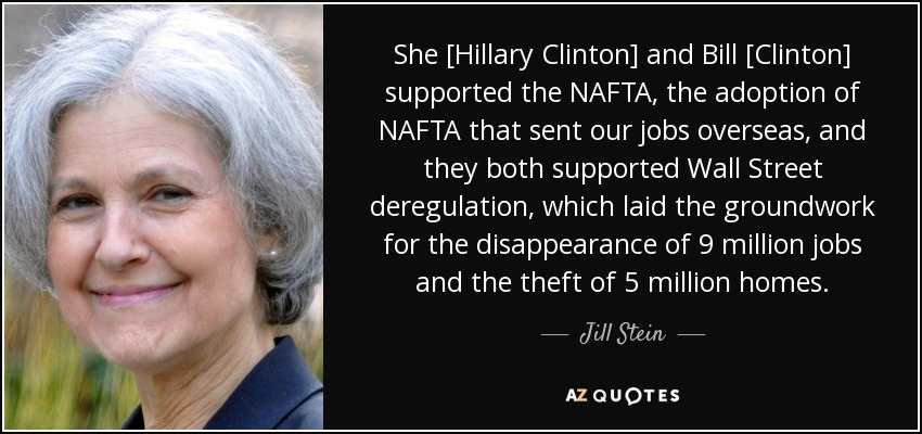 She [Hillary Clinton] and Bill [Clinton] supported the NAFTA, the adoption of NAFTA that sent our jobs overseas, and they both supported Wall Street deregulation, which laid the groundwork for the disappearance of 9 million jobs and the theft of 5 million homes. - Jill Stein