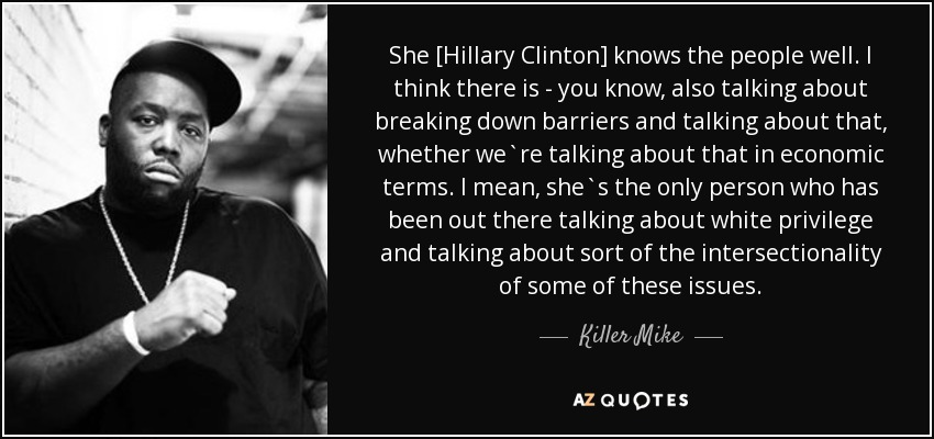 She [Hillary Clinton] knows the people well. I think there is - you know, also talking about breaking down barriers and talking about that, whether we`re talking about that in economic terms. I mean, she`s the only person who has been out there talking about white privilege and talking about sort of the intersectionality of some of these issues. - Killer Mike
