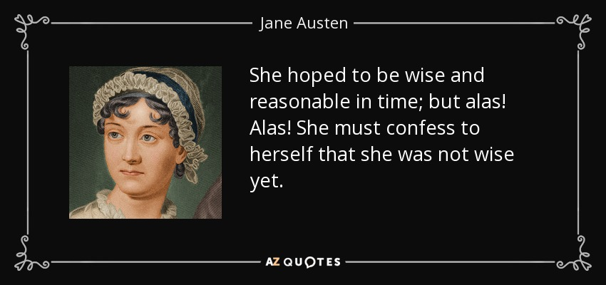 She hoped to be wise and reasonable in time; but alas! Alas! She must confess to herself that she was not wise yet. - Jane Austen