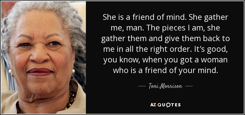 She is a friend of mind. She gather me, man. The pieces I am, she gather them and give them back to me in all the right order. It's good, you know, when you got a woman who is a friend of your mind. - Toni Morrison