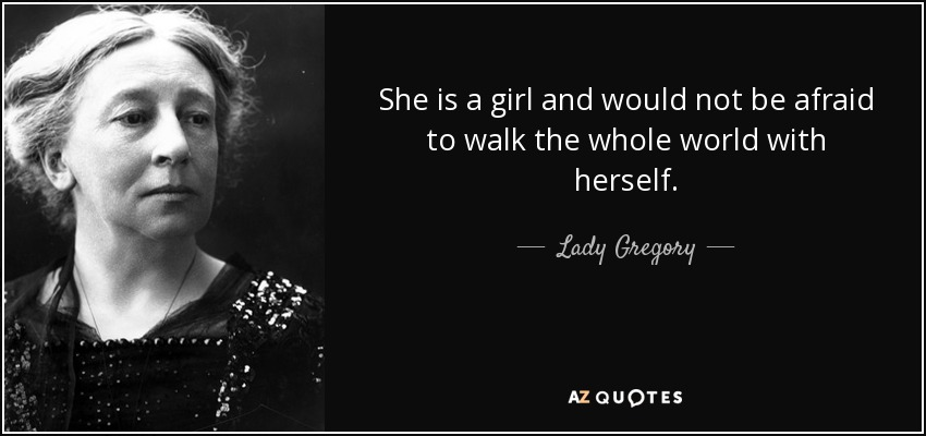 She is a girl and would not be afraid to walk the whole world with herself. - Lady Gregory