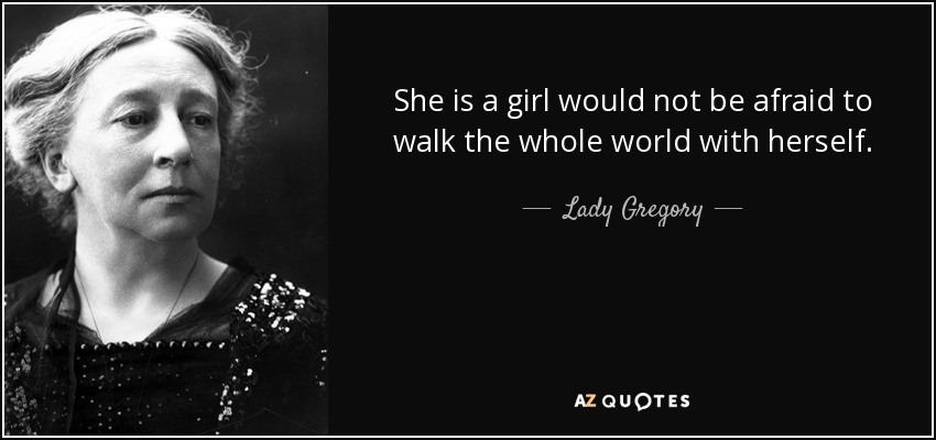 She is a girl would not be afraid to walk the whole world with herself. - Lady Gregory