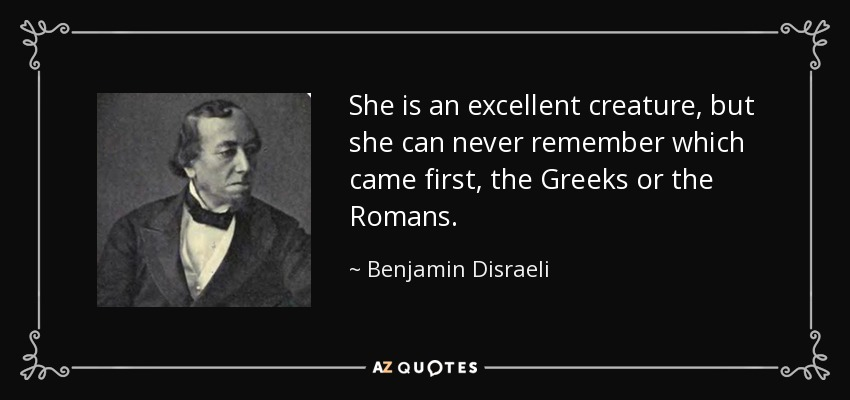 She is an excellent creature, but she can never remember which came first, the Greeks or the Romans. - Benjamin Disraeli
