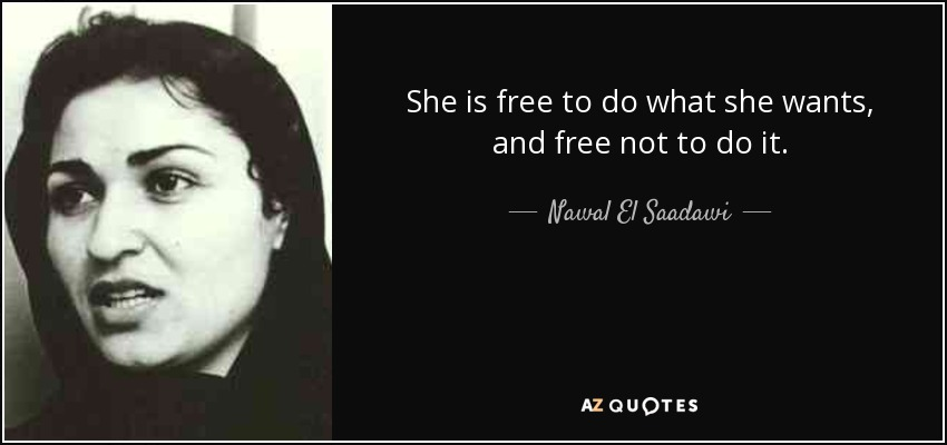 She is free to do what she wants, and free not to do it. - Nawal El Saadawi
