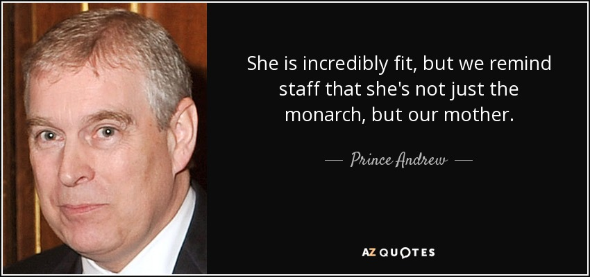 She is incredibly fit, but we remind staff that she's not just the monarch, but our mother. - Prince Andrew