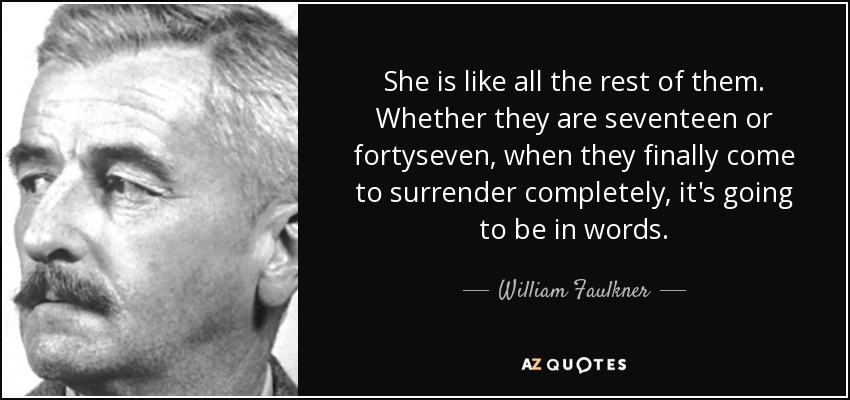 She is like all the rest of them. Whether they are seventeen or fortyseven, when they finally come to surrender completely, it's going to be in words. - William Faulkner