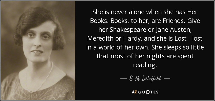 She is never alone when she has Her Books. Books, to her, are Friends. Give her Shakespeare or Jane Austen, Meredith or Hardy, and she is Lost - lost in a world of her own. She sleeps so little that most of her nights are spent reading. - E. M. Delafield