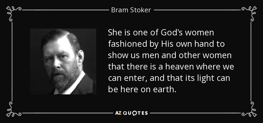 She is one of God's women fashioned by His own hand to show us men and other women that there is a heaven where we can enter, and that its light can be here on earth. - Bram Stoker