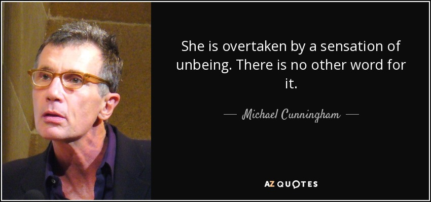 She is overtaken by a sensation of unbeing. There is no other word for it. - Michael Cunningham