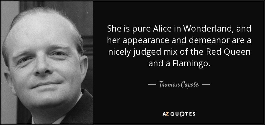 She is pure Alice in Wonderland, and her appearance and demeanor are a nicely judged mix of the Red Queen and a Flamingo. - Truman Capote