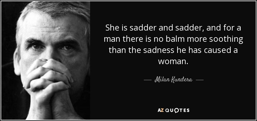 She is sadder and sadder, and for a man there is no balm more soothing than the sadness he has caused a woman. - Milan Kundera