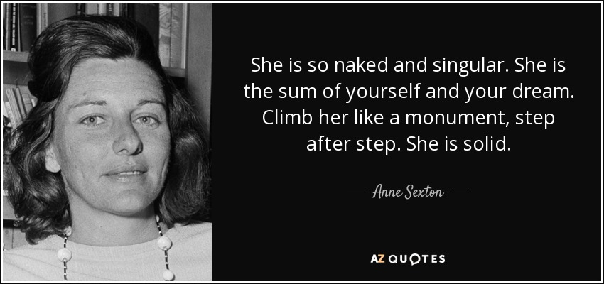 She is so naked and singular. She is the sum of yourself and your dream. Climb her like a monument, step after step. She is solid. - Anne Sexton