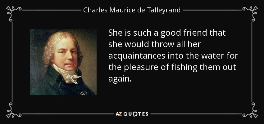 She is such a good friend that she would throw all her acquaintances into the water for the pleasure of fishing them out again. - Charles Maurice de Talleyrand