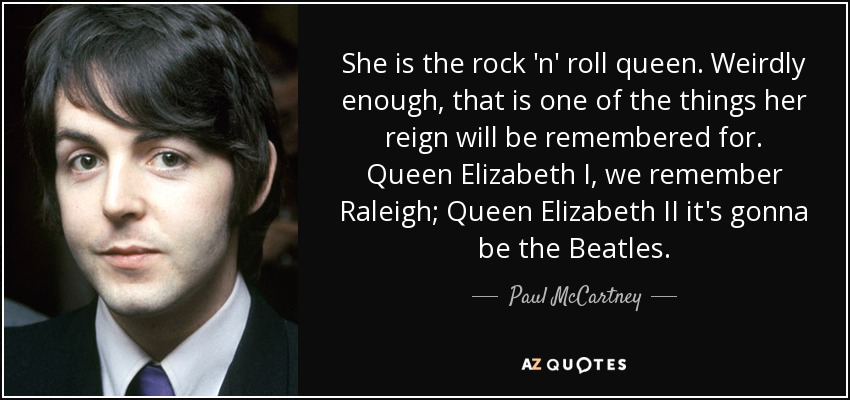 She is the rock 'n' roll queen. Weirdly enough, that is one of the things her reign will be remembered for. Queen Elizabeth I, we remember Raleigh; Queen Elizabeth II it's gonna be the Beatles. - Paul McCartney