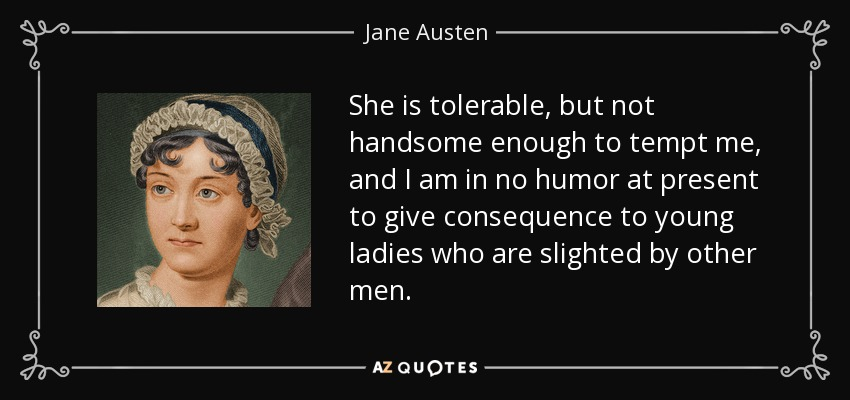 She is tolerable, but not handsome enough to tempt me, and I am in no humor at present to give consequence to young ladies who are slighted by other men. - Jane Austen