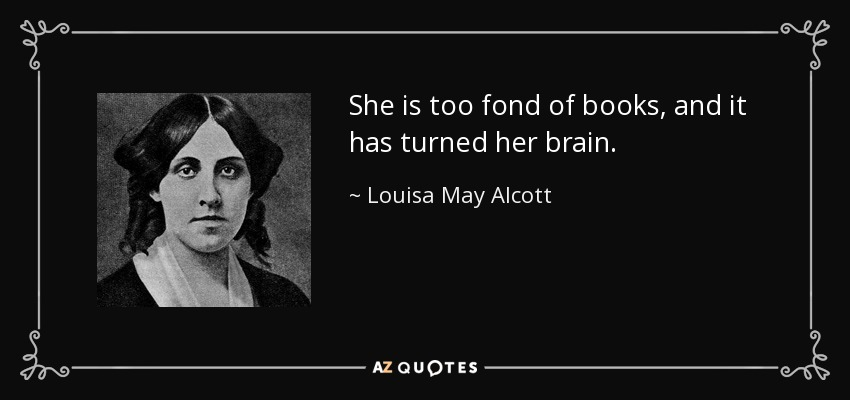 She is too fond of books, and it has turned her brain. - Louisa May Alcott