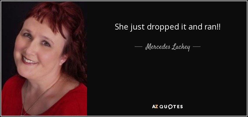 She just dropped it and ran!! - Mercedes Lackey