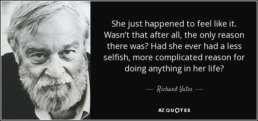 She just happened to feel like it. Wasn't that after all, the only reason there was? Had she ever had a less selfish, more complicated reason for doing anything in her life? - Richard Yates