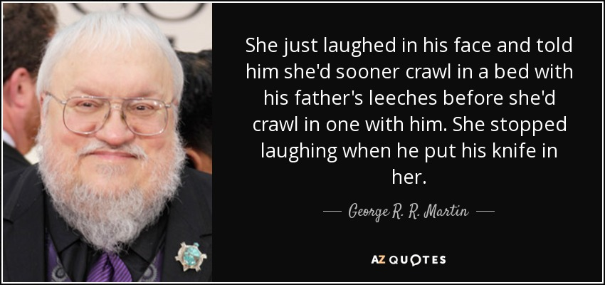 She just laughed in his face and told him she'd sooner crawl in a bed with his father's leeches before she'd crawl in one with him. She stopped laughing when he put his knife in her. - George R. R. Martin