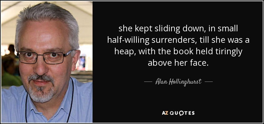 she kept sliding down, in small half-willing surrenders, till she was a heap, with the book held tiringly above her face. - Alan Hollinghurst