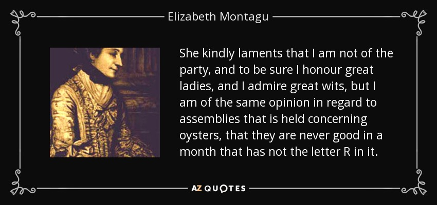 She kindly laments that I am not of the party, and to be sure I honour great ladies, and I admire great wits, but I am of the same opinion in regard to assemblies that is held concerning oysters, that they are never good in a month that has not the letter R in it. - Elizabeth Montagu