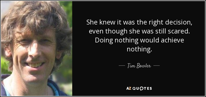 She knew it was the right decision, even though she was still scared. Doing nothing would achieve nothing. - Tim Bowler