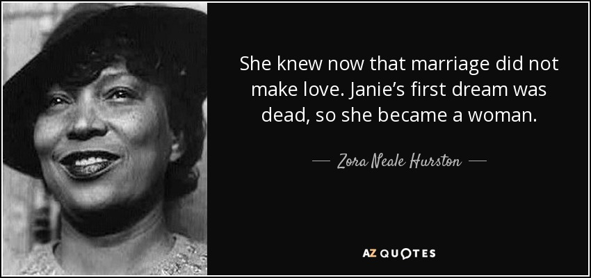 She knew now that marriage did not make love. Janie's first dream was dead, so she became a woman. - Zora Neale Hurston