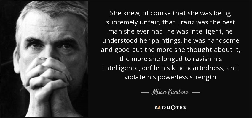 She knew, of course that she was being supremely unfair, that Franz was the best man she ever had- he was intelligent, he understood her paintings, he was handsome and good-but the more she thought about it, the more she longed to ravish his intelligence, defile his kindheartedness, and violate his powerless strength - Milan Kundera