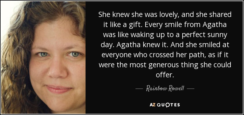 She knew she was lovely, and she shared it like a gift. Every smile from Agatha was like waking up to a perfect sunny day. Agatha knew it. And she smiled at everyone who crossed her path, as if it were the most generous thing she could offer. - Rainbow Rowell