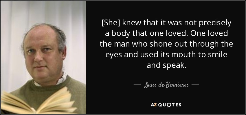 [She] knew that it was not precisely a body that one loved. One loved the man who shone out through the eyes and used its mouth to smile and speak. - Louis de Bernieres