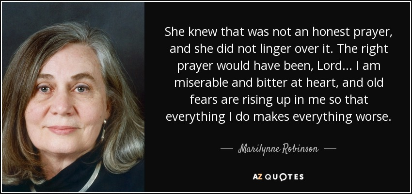She knew that was not an honest prayer, and she did not linger over it. The right prayer would have been, Lord . . . I am miserable and bitter at heart, and old fears are rising up in me so that everything I do makes everything worse. - Marilynne Robinson