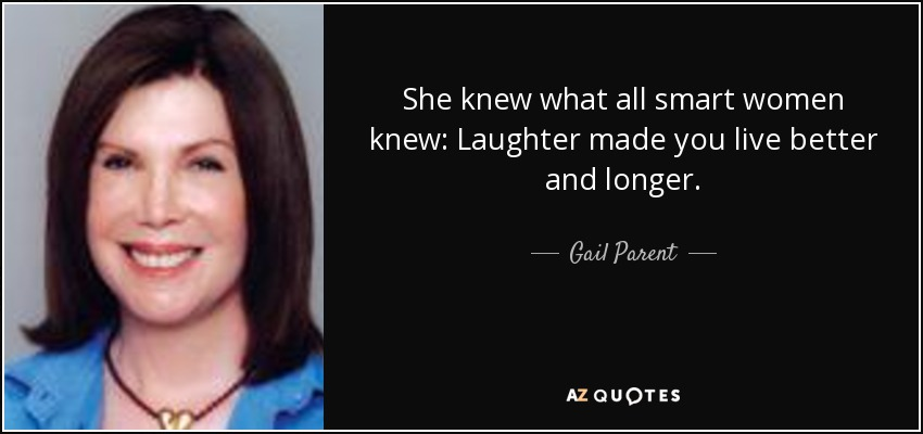 She knew what all smart women knew: Laughter made you live better and longer. - Gail Parent