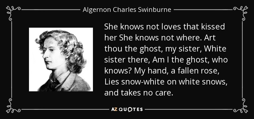 She knows not loves that kissed her She knows not where. Art thou the ghost, my sister, White sister there, Am I the ghost, who knows? My hand, a fallen rose, Lies snow-white on white snows, and takes no care. - Algernon Charles Swinburne