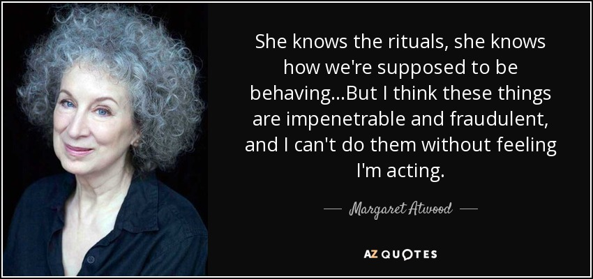 She knows the rituals, she knows how we're supposed to be behaving...But I think these things are impenetrable and fraudulent, and I can't do them without feeling I'm acting. - Margaret Atwood