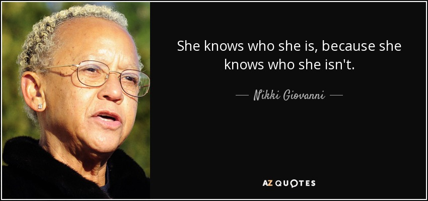 She knows who she is, because she knows who she isn't. - Nikki Giovanni