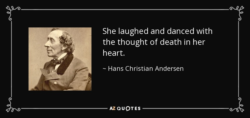 She laughed and danced with the thought of death in her heart. - Hans Christian Andersen