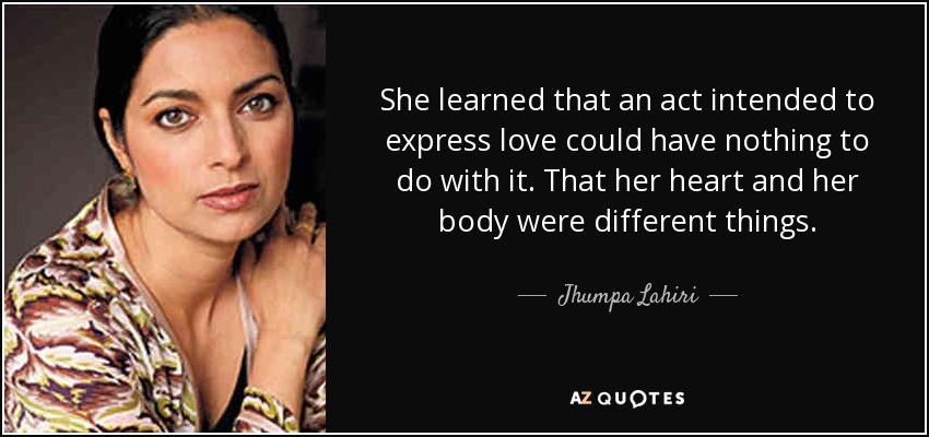 She learned that an act intended to express love could have nothing to do with it. That her heart and her body were different things. - Jhumpa Lahiri