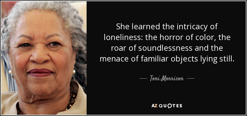 She learned the intricacy of loneliness: the horror of color, the roar of soundlessness and the menace of familiar objects lying still. - Toni Morrison