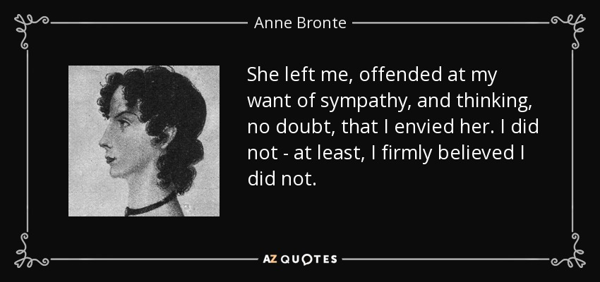 She left me, offended at my want of sympathy, and thinking, no doubt, that I envied her. I did not - at least, I firmly believed I did not. - Anne Bronte