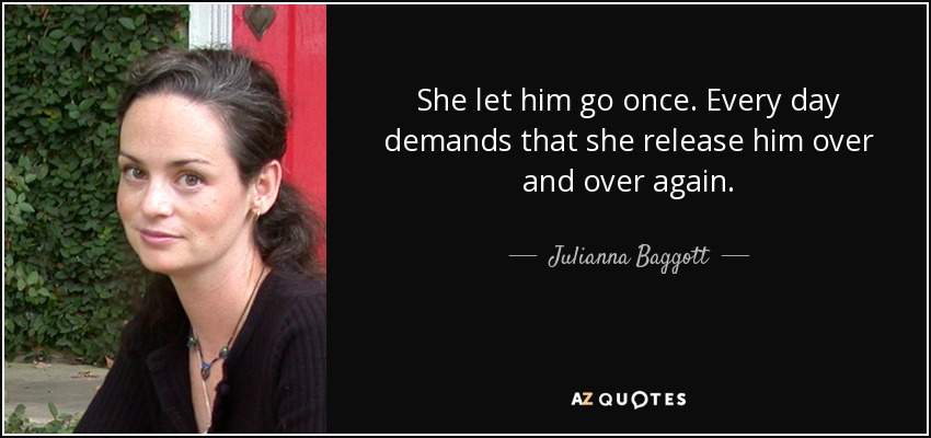 She let him go once. Every day demands that she release him over and over again. - Julianna Baggott