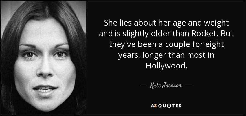 She lies about her age and weight and is slightly older than Rocket. But they've been a couple for eight years, longer than most in Hollywood. - Kate Jackson