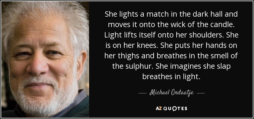She lights a match in the dark hall and moves it onto the wick of the candle. Light lifts itself onto her shoulders. She is on her knees. She puts her hands on her thighs and breathes in the smell of the sulphur. She imagines she slap breathes in light. - Michael Ondaatje