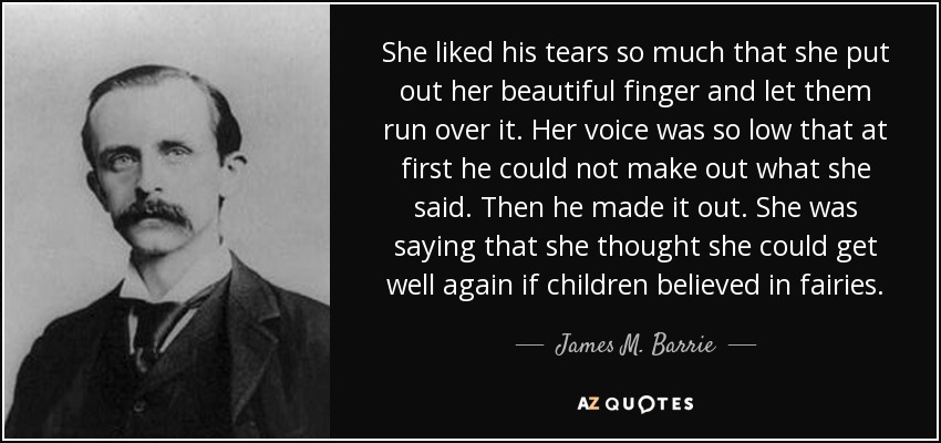 She liked his tears so much that she put out her beautiful finger and let them run over it. Her voice was so low that at first he could not make out what she said. Then he made it out. She was saying that she thought she could get well again if children believed in fairies. - James M. Barrie