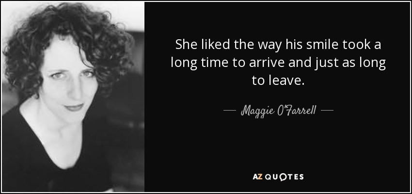 She liked the way his smile took a long time to arrive and just as long to leave. - Maggie O'Farrell