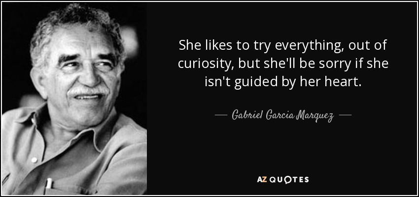 She likes to try everything, out of curiosity, but she'll be sorry if she isn't guided by her heart. - Gabriel Garcia Marquez