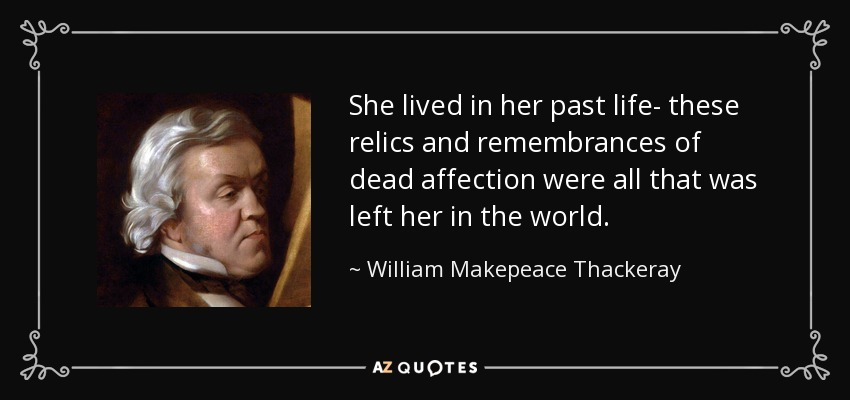 She lived in her past life- these relics and remembrances of dead affection were all that was left her in the world. - William Makepeace Thackeray