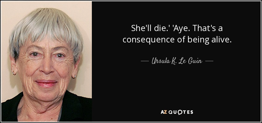 She'll die.' 'Aye. That's a consequence of being alive. - Ursula K. Le Guin