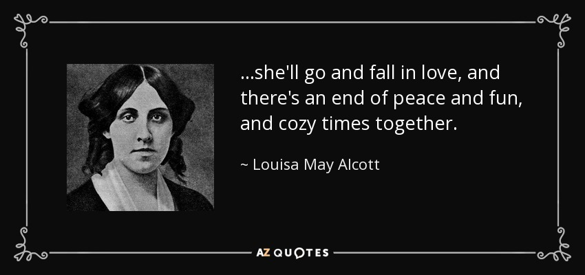 …she'll go and fall in love, and there's an end of peace and fun, and cozy times together. - Louisa May Alcott