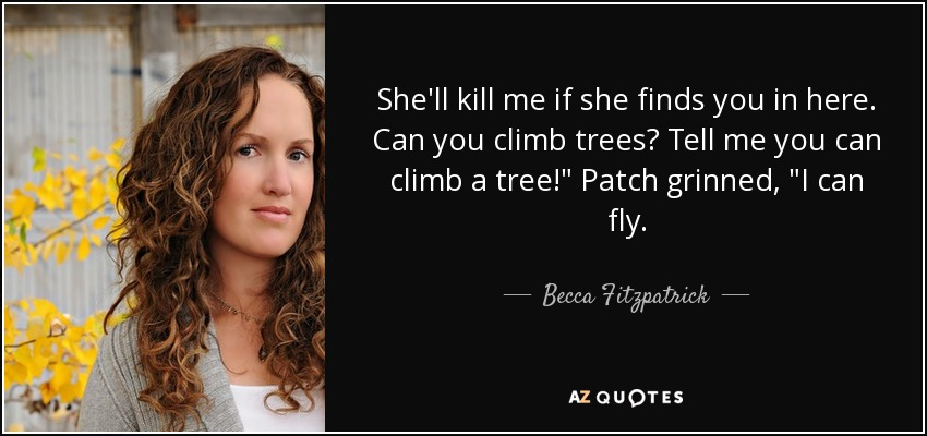 She'll kill me if she finds you in here. Can you climb trees? Tell me you can climb a tree!